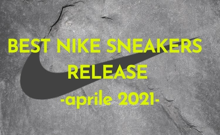 BEST NIKE SNEAKERS RELEASE -aprile 2021-